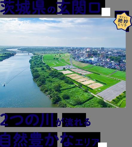 茨城県の玄関口。2つの川が流れる自然豊かなエリア。